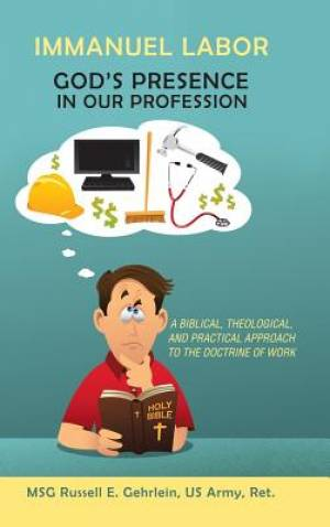 Immanuel Labor-God'S Presence in Our Profession: A Biblical, Theological, and Practical Approach to the Doctrine of Work