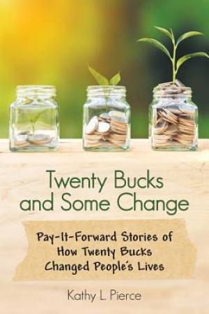 Twenty Bucks and Some Change: Pay-It-Forward Stories of How Twenty Bucks Changed People'S Lives