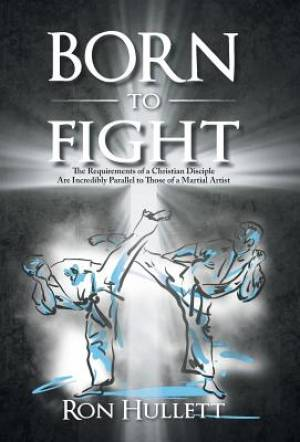 Born to Fight: The Requirements of a Christian Disciple Are Incredibly Parallel to Those of a Martial Artist