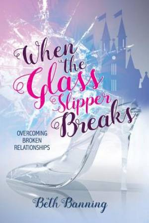 When the Glass Slipper Breaks: Overcoming Broken Relationships
