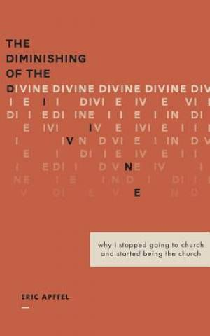 The Diminishing of the Divine: Why I Stopped Going to Church  and Started Being the Church