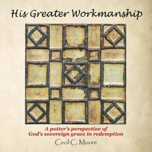 His Greater Workmanship: A Potter'S Perspective of God'S Sovereign Grace in Redemption