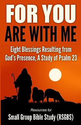 For You Are With Me: Eight Blessings Resulting from God's Presence, A Study of Psalm 23