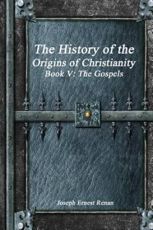 The History of the Origins of Christianity Book V - The Gospels