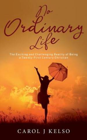 No Ordinary Life: The Exciting and Challenging reality of Being a Twenty - First Century Christian