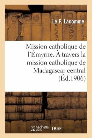 Mission Catholique de L'Emyrne. a Travers La Mission Catholique de Madagascar Central