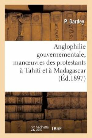 Anglophilie Gouvernementale, Manoeuvres Des Protestants a Tahiti Et a Madagascar
