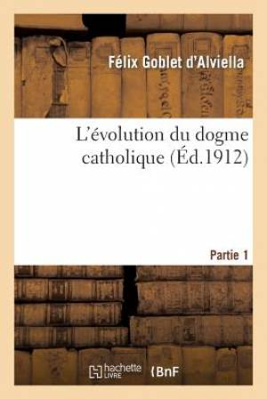 L'Evolution Du Dogme Catholique. Tome I, Partie 1