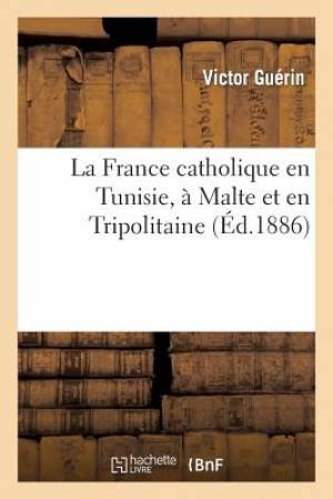 La France Catholique En Tunisie, a Malte Et En Tripolitaine