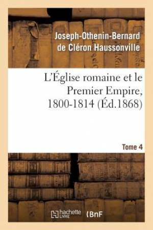 L'Eglise Romaine Et Le Premier Empire, 1800-1814. T. 4