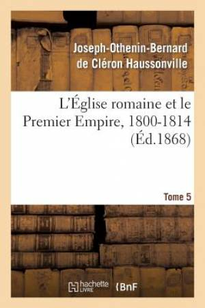 L'Eglise Romaine Et Le Premier Empire, 1800-1814. T. 5