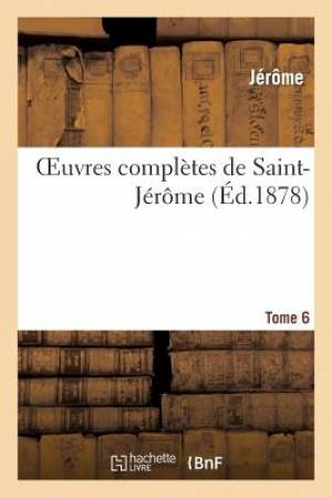 Oeuvres Completes de Saint-Jerome. Tome 6