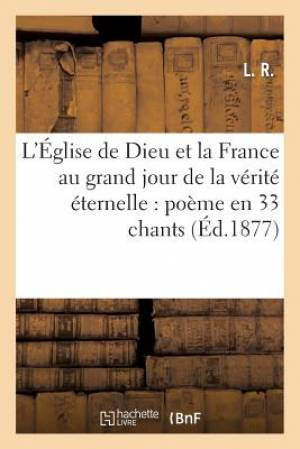 L'Eglise de Dieu Et La France Au Grand Jour de La Verite Eternelle: Poeme En 33 Chants