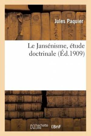 Le Jansenisme, Etude Doctrinale D'Apres Les Sources: Lecons Donnees A L'Institut Catholique