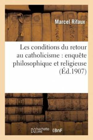 Les Conditions Du Retour Au Catholicisme: Enquete Philosophique Et Religieuse