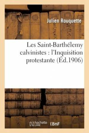 Les Saint-Barthelemy Calvinistes: L'Inquisition Protestante