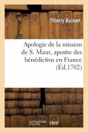 Apologie de La Mission de S. Maur, Apostre Des Benedictins En France. Avec Une Addition
