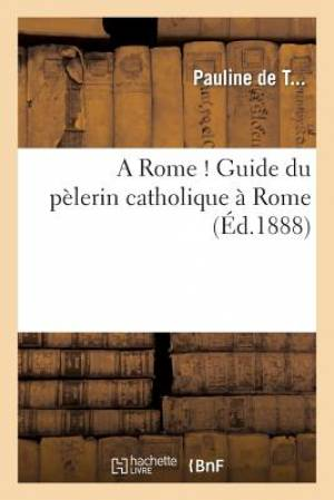 A Rome ! Guide Du Pelerin Catholique a Rome
