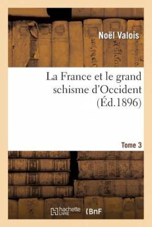 La France Et Le Grand Schisme D'Occident. T. 3