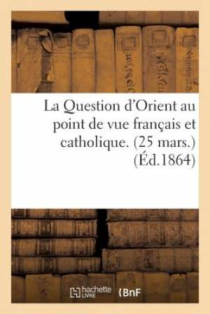 La Question D'Orient Au Point de Vue Francais Et Catholique. (25 Mars.)