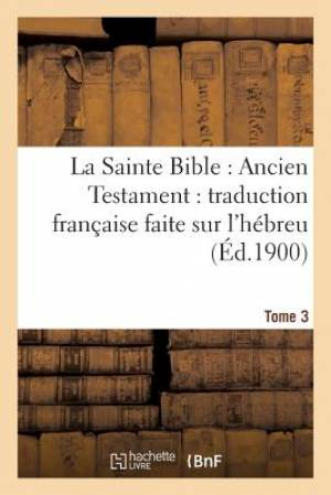 La Sainte Bible: Ancien Testament: Traduction Francaise Faite Sur L'Hebreu. T3
