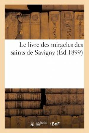 Le Livre Des Miracles Des Saints de Savigny: D'Apres Le Manuscrit Original Contemporain