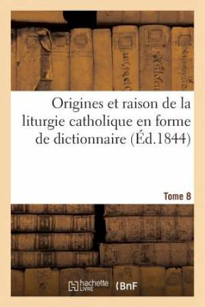 Origines Et Raison de La Liturgie Catholique En Forme de Dictionnaire. Tome 8