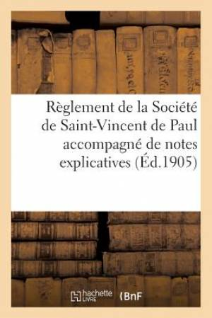 Reglement de La Societe de Saint-Vincent de Paul Accompagne de Notes Explicatives