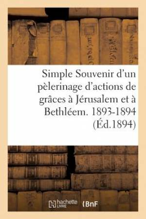 Simple Souvenir D'Un Pelerinage D'Actions de Graces a Jerusalem Et a Bethleem. 1893-1894