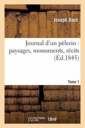 Journal D'Un Pelerin: Paysages, Monuments, Recits. T. 1