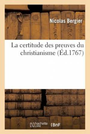 La Certitude Des Preuves Du Christianisme, Ou Refutation de L Examen Critique Des Apologistes