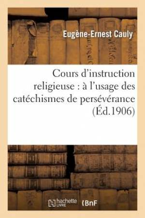 Cours D'Instruction Religieuse: A L'Usage Des Catechismes de Perseverance, Des Maisons D'Education