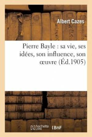 Pierre Bayle: Sa Vie, Ses Idees, Son Influence, Son Oeuvre