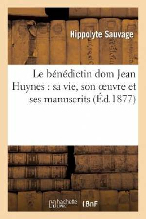 Le Benedictin Dom Jean Huynes: Sa Vie, Son Oeuvre Et Ses Manuscrits