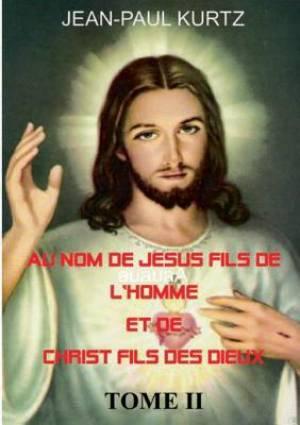 Au Nom de Jesus Fils de L'Homme Et de Christ Fils Des Dieux -Tome 2