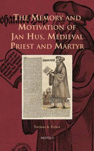 The Memory and Motivation of Jan Hus, Medieval Priest and Martyr
