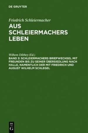 Schleiermachers Briefwechsel Mit Freunden Bis Zu Seiner Ubersiedlung Nach Halle, Namentlich Der Mit Friedrich Und August Wilhelm Schlegel