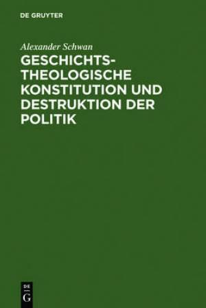 Geschichtstheologische Konstitution Und Destruktion Der Politik