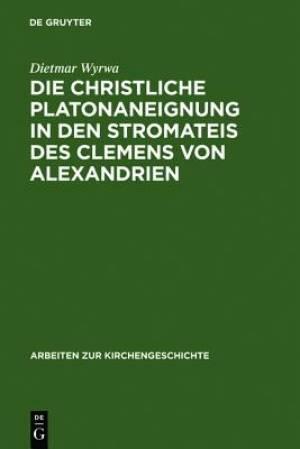 Die Christliche Platonaneignung in Den Stromateis Des Clemens Von Alexandrien