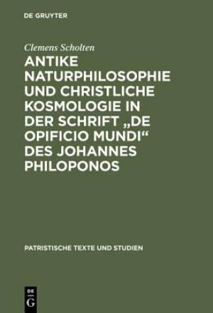 """Antike Naturphilosophie Und Christliche Kosmologie in Der Schrift """"De Opificio Mundi"""" Des Johannes Philoponos"""
