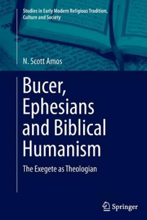 Bucer, Ephesians and Biblical Humanism : The Exegete as Theologian