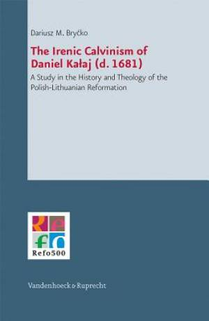 The Irenic Calvinism of Daniel Kalaj (D. 1681)