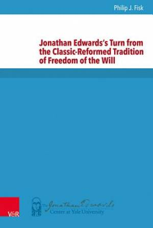 Jonathan Edwards's Turn from the Classic-Reformed Tradition of Freedom of the Will