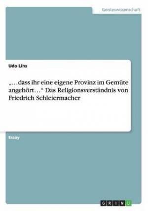 """...Dass Ihr Eine Eigene Provinz Im Gemute Angehort..."""" Das Religionsverstandnis Von Friedrich Schleiermacher"""