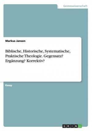 Biblische, Historische, Systematische, Praktische Theologie. Gegensatz? Erganzung? Korrektiv?