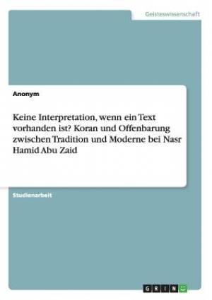 Keine Interpretation, Wenn Ein Text Vorhanden Ist? Koran Und Offenbarung Zwischen Tradition Und Moderne Bei Nasr Hamid Abu Zaid
