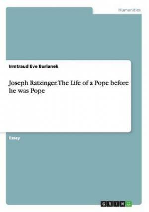 Joseph Ratzinger. the Life of a Pope Before He Was Pope