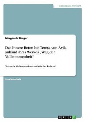 """Das Innere Beten Bei Teresa Von Avila Anhand Ihres Werkes Weg Der Vollkommenheit"""""""