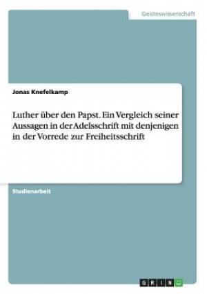Luther Uber Den Papst. Ein Vergleich Seiner Aussagen in Der Adelsschrift Mit Denjenigen in Der Vorrede Zur Freiheitsschrift