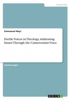 Feeble Voices in Theology. Addressing Issues Through the Cameroonian Voice